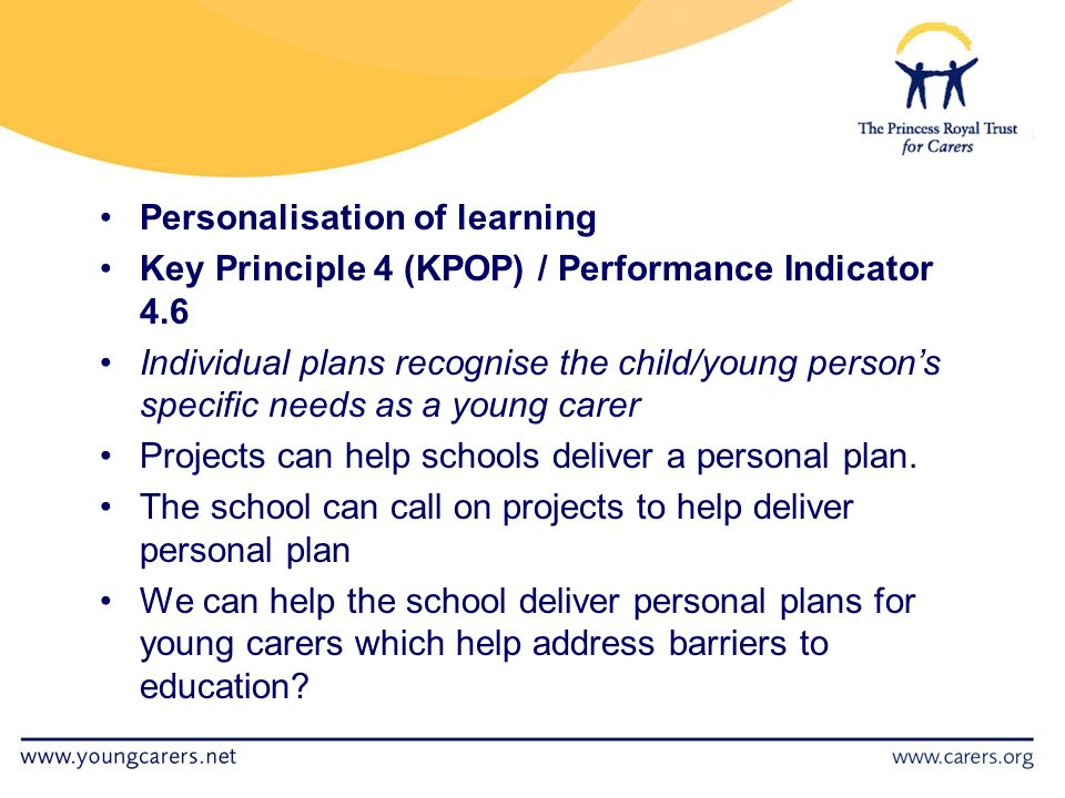 Personalisation of learning Key Principle 4 (KPOP) / Performance Indicator 4.6 Individual plans recognise the child/young person's specific needs as a young carer Projects can help schools deliver a personal plan.
