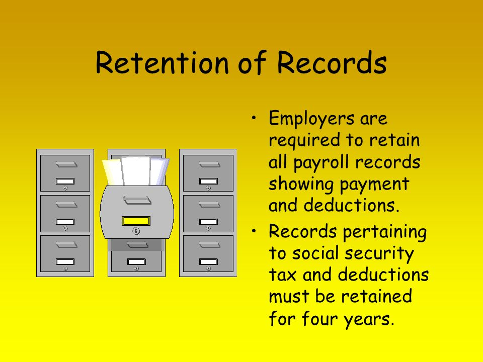 Retention of Records Employers are required to retain all payroll records showing payment and deductions.