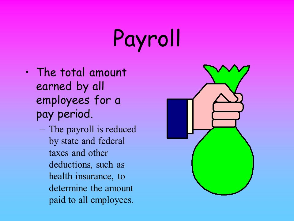 Payroll The total amount earned by all employees for a pay period.