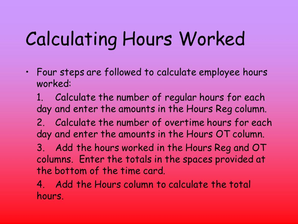 Calculating Hours Worked Four steps are followed to calculate employee hours worked: 1.Calculate the number of regular hours for each day and enter the amounts in the Hours Reg column.