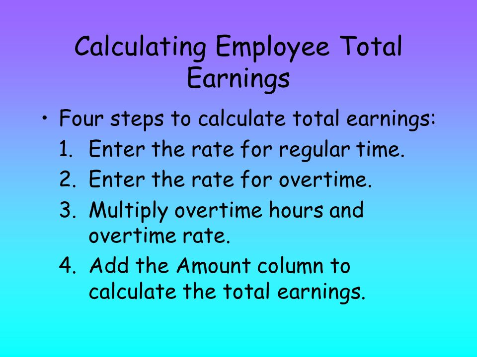 Calculating Employee Total Earnings Four steps to calculate total earnings: 1.Enter the rate for regular time.