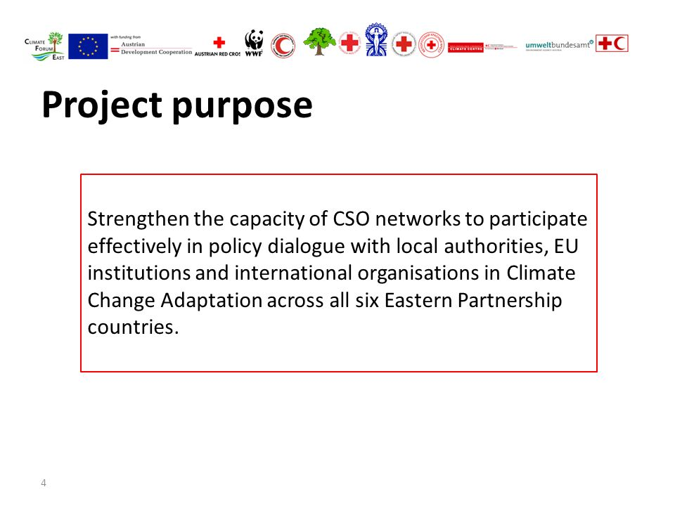 4 Project purpose Strengthen the capacity of CSO networks to participate effectively in policy dialogue with local authorities, EU institutions and international organisations in Climate Change Adaptation across all six Eastern Partnership countries.