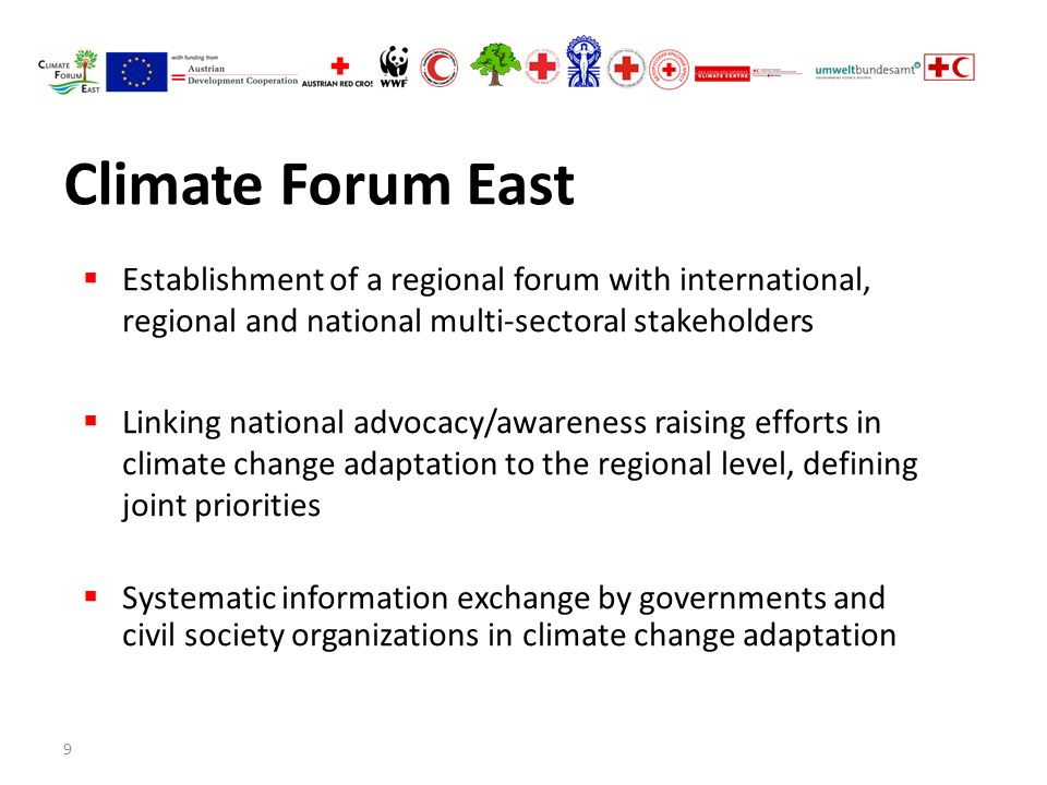 9 Climate Forum East  Establishment of a regional forum with international, regional and national multi-sectoral stakeholders  Linking national advocacy/awareness raising efforts in climate change adaptation to the regional level, defining joint priorities  Systematic information exchange by governments and civil society organizations in climate change adaptation