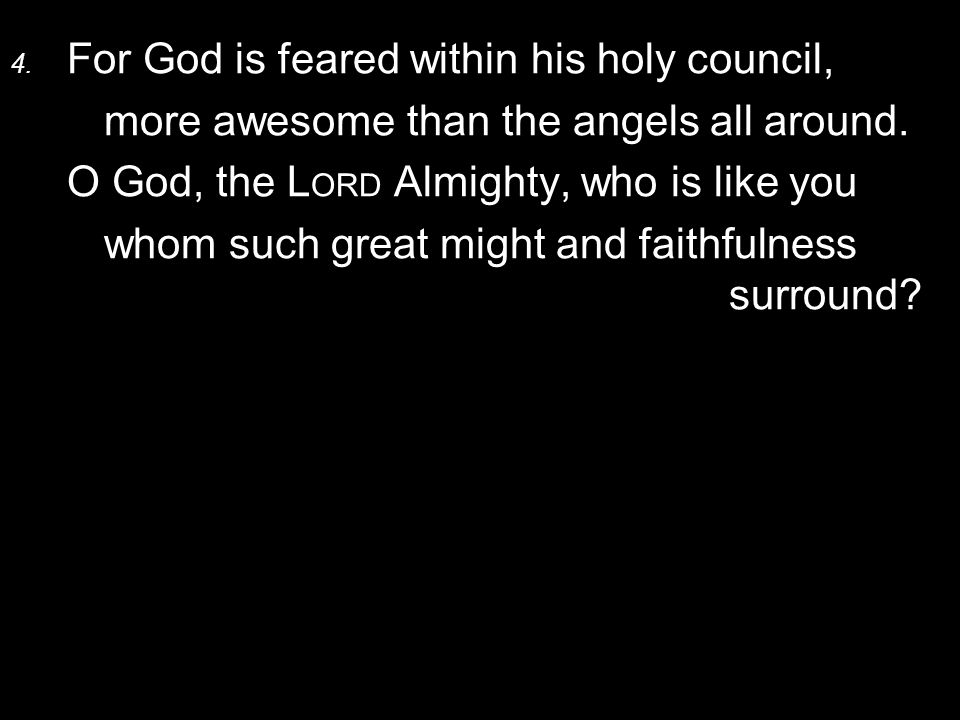 4. For God is feared within his holy council, more awesome than the angels all around.