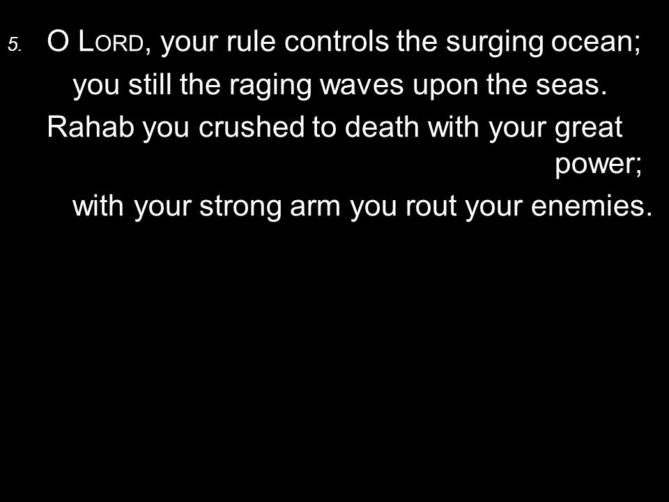 5. O L ORD, your rule controls the surging ocean; you still the raging waves upon the seas.