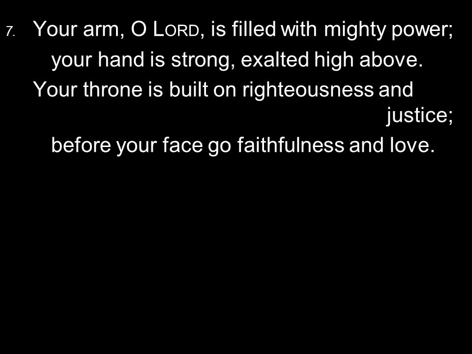 7. Your arm, O L ORD, is filled with mighty power; your hand is strong, exalted high above.