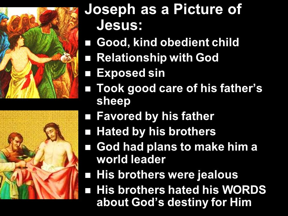 Joseph as a Picture of Jesus: Good, kind obedient child Relationship with God Exposed sin Took good care of his father's sheep Favored by his father Hated by his brothers God had plans to make him a world leader His brothers were jealous His brothers hated his WORDS about God's destiny for Him