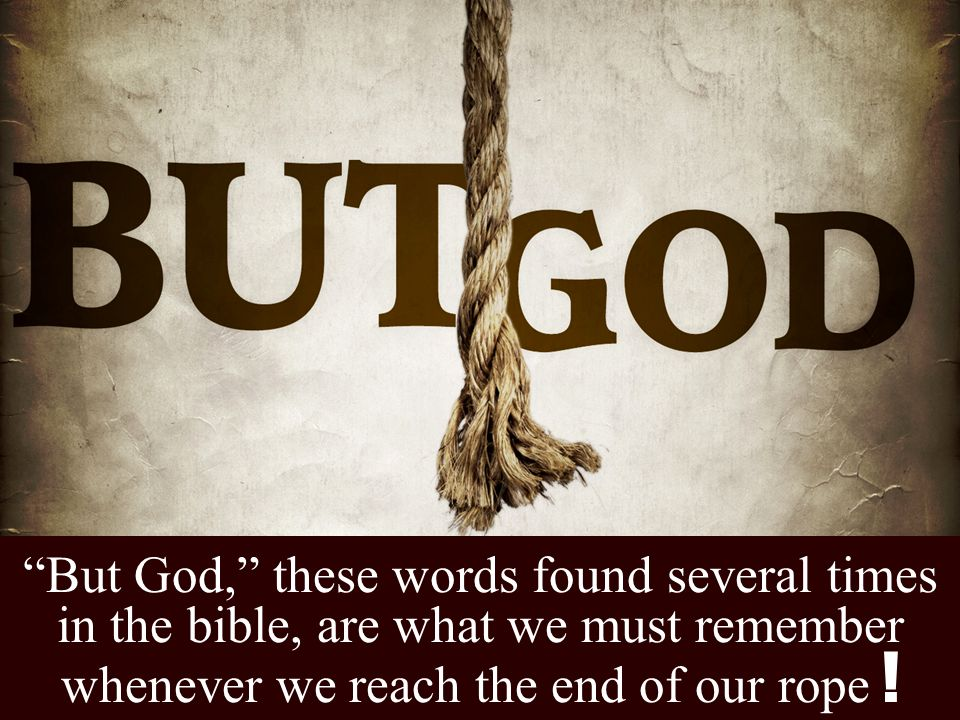 But God, these words found several times in the bible, are what we must remember whenever we reach the end of our rope !