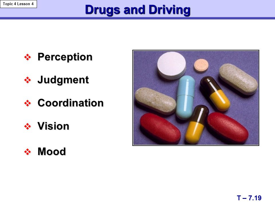 Drugs and Driving  Perception  Judgment  Coordination  Vision  Mood T – 7.19 Topic 4 Lesson 4