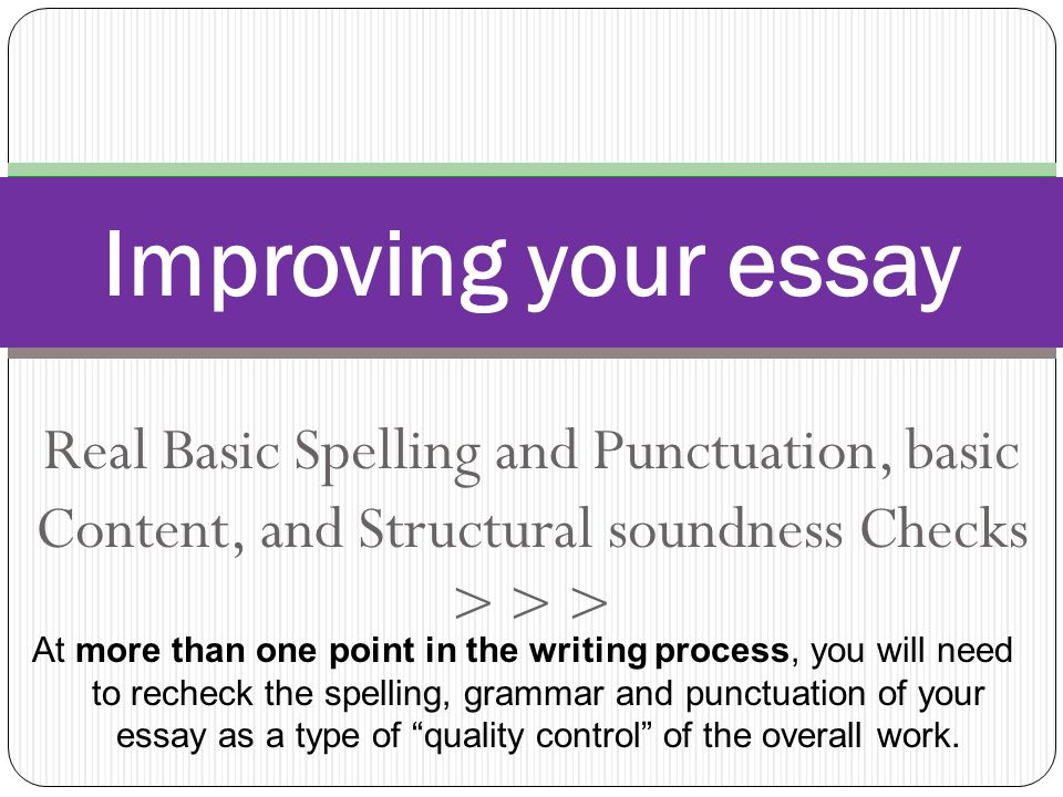 Real Basic Spelling and Punctuation, basic Content, and Structural soundness Checks > > > Improving your essay At more than one point in the writing process, you will need to recheck the spelling, grammar and punctuation of your essay as a type of quality control of the overall work.