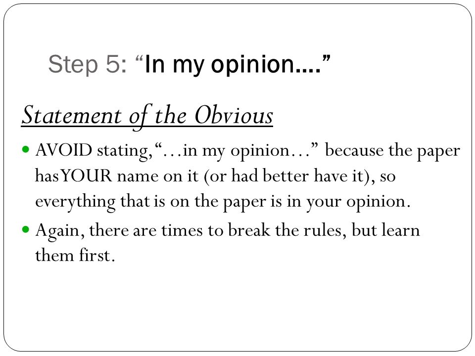 Step 5: In my opinion…. Statement of the Obvious AVOID stating, …in my opinion… because the paper has YOUR name on it (or had better have it), so everything that is on the paper is in your opinion.