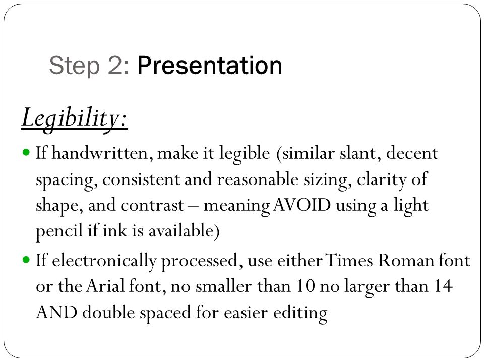 Step 2: Presentation Legibility: If handwritten, make it legible (similar slant, decent spacing, consistent and reasonable sizing, clarity of shape, and contrast – meaning AVOID using a light pencil if ink is available) If electronically processed, use either Times Roman font or the Arial font, no smaller than 10 no larger than 14 AND double spaced for easier editing