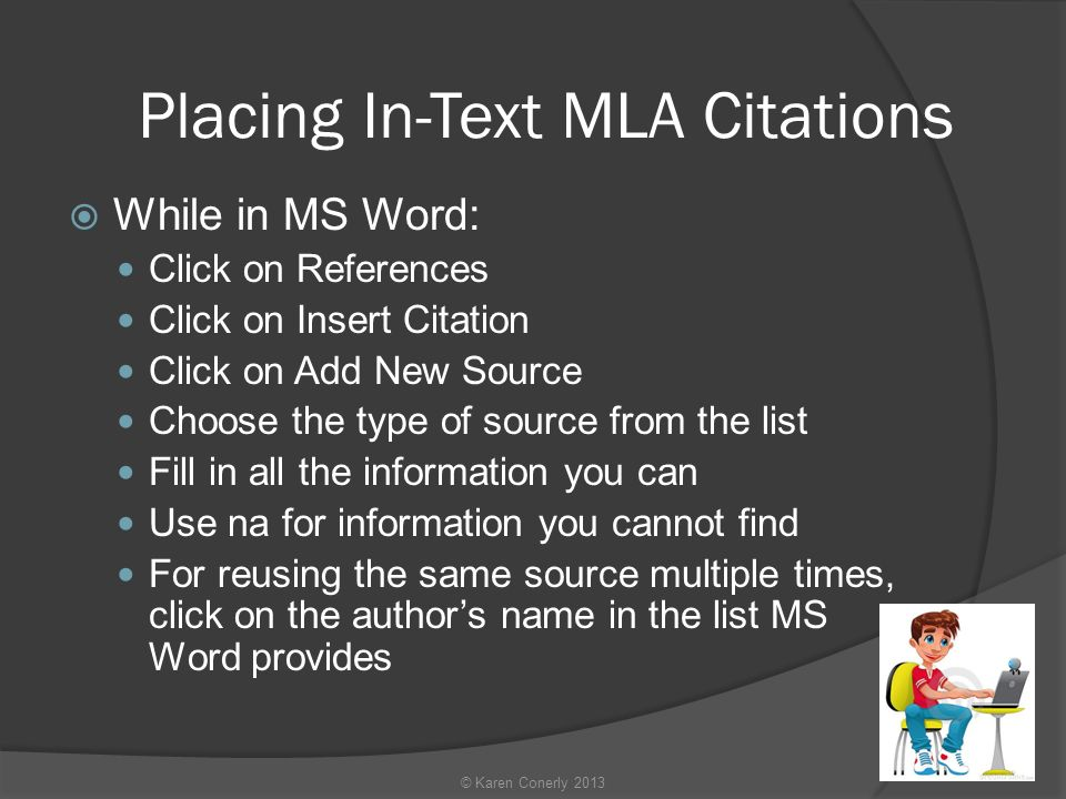 Placing In-Text MLA Citations  While in MS Word: Click on References Click on Insert Citation Click on Add New Source Choose the type of source from the list Fill in all the information you can Use na for information you cannot find For reusing the same source multiple times, click on the author's name in the list MS Word provides © Karen Conerly 2013