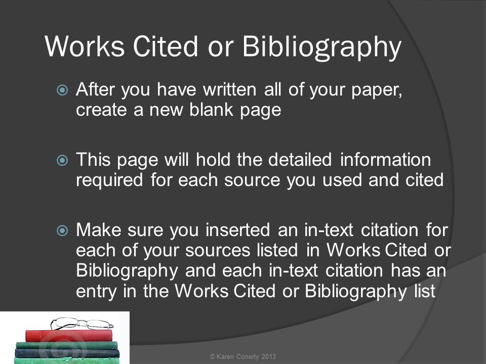 Works Cited or Bibliography  After you have written all of your paper, create a new blank page  This page will hold the detailed information required for each source you used and cited  Make sure you inserted an in-text citation for each of your sources listed in Works Cited or Bibliography and each in-text citation has an entry in the Works Cited or Bibliography list © Karen Conerly 2013