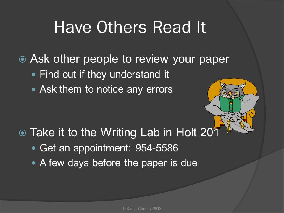 Have Others Read It  Ask other people to review your paper Find out if they understand it Ask them to notice any errors  Take it to the Writing Lab in Holt 201 Get an appointment: A few days before the paper is due © Karen Conerly 2013