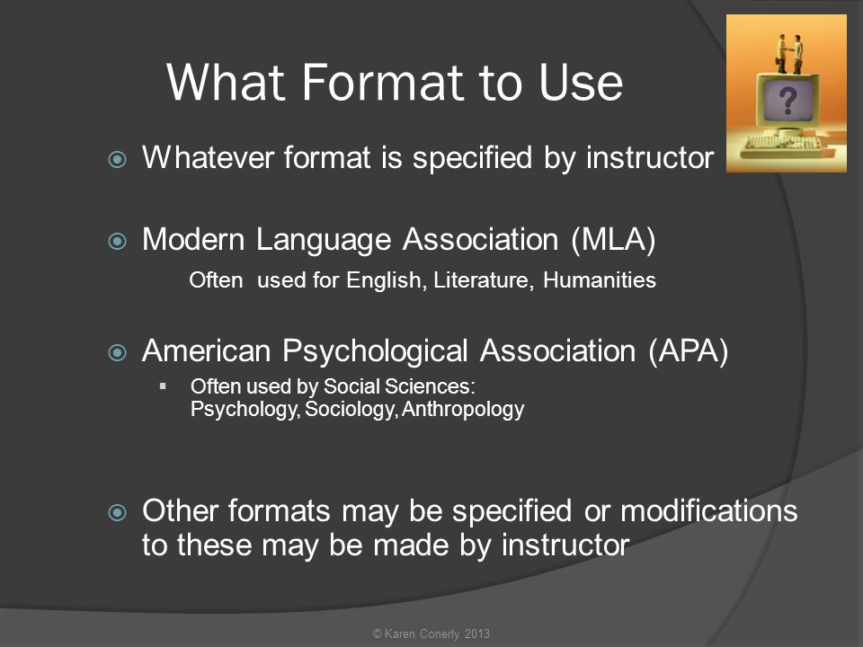 What Format to Use  Whatever format is specified by instructor  Modern Language Association (MLA) Often used for English, Literature, Humanities  American Psychological Association (APA)  Often used by Social Sciences: Psychology, Sociology, Anthropology  Other formats may be specified or modifications to these may be made by instructor © Karen Conerly 2013