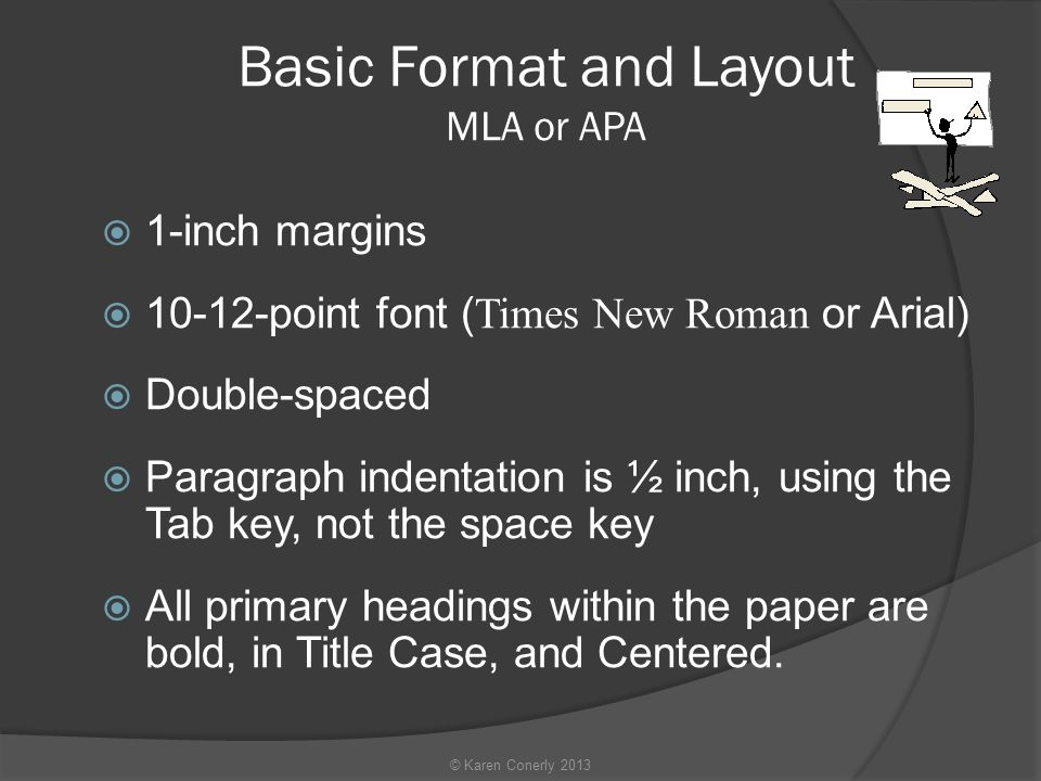 Basic Format and Layout MLA or APA  1-inch margins  point font ( Times New Roman or Arial)  Double-spaced  Paragraph indentation is ½ inch, using the Tab key, not the space key  All primary headings within the paper are bold, in Title Case, and Centered.