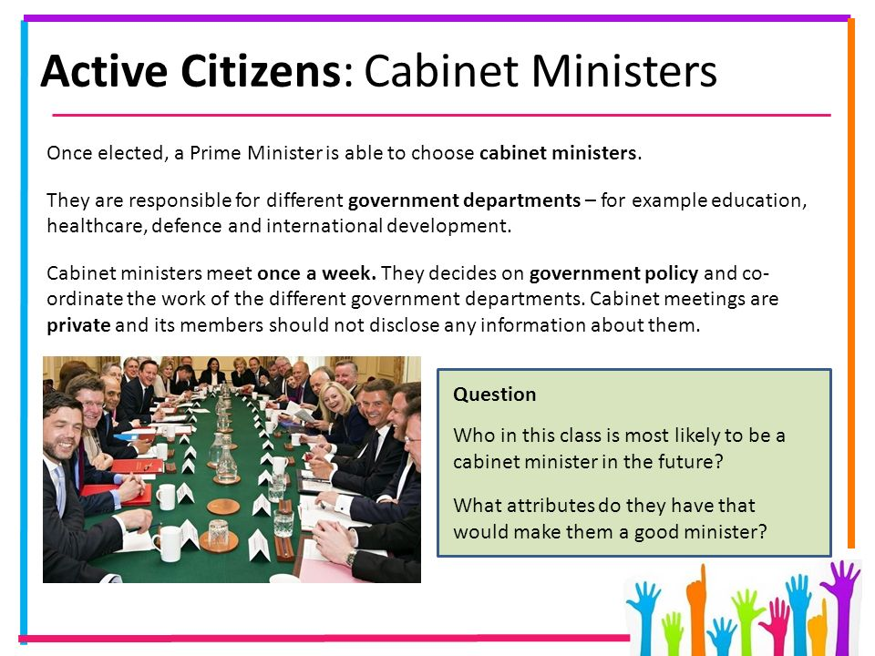 Active Citizens: Cabinet Ministers Once elected, a Prime Minister is able to choose cabinet ministers.