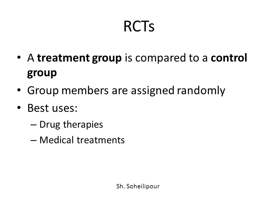 RCTs A treatment group is compared to a control group Group members are assigned randomly Best uses: – Drug therapies – Medical treatments Sh.