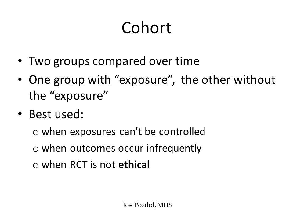 Cohort Two groups compared over time One group with exposure , the other without the exposure Best used: o when exposures can't be controlled o when outcomes occur infrequently o when RCT is not ethical Joe Pozdol, MLIS