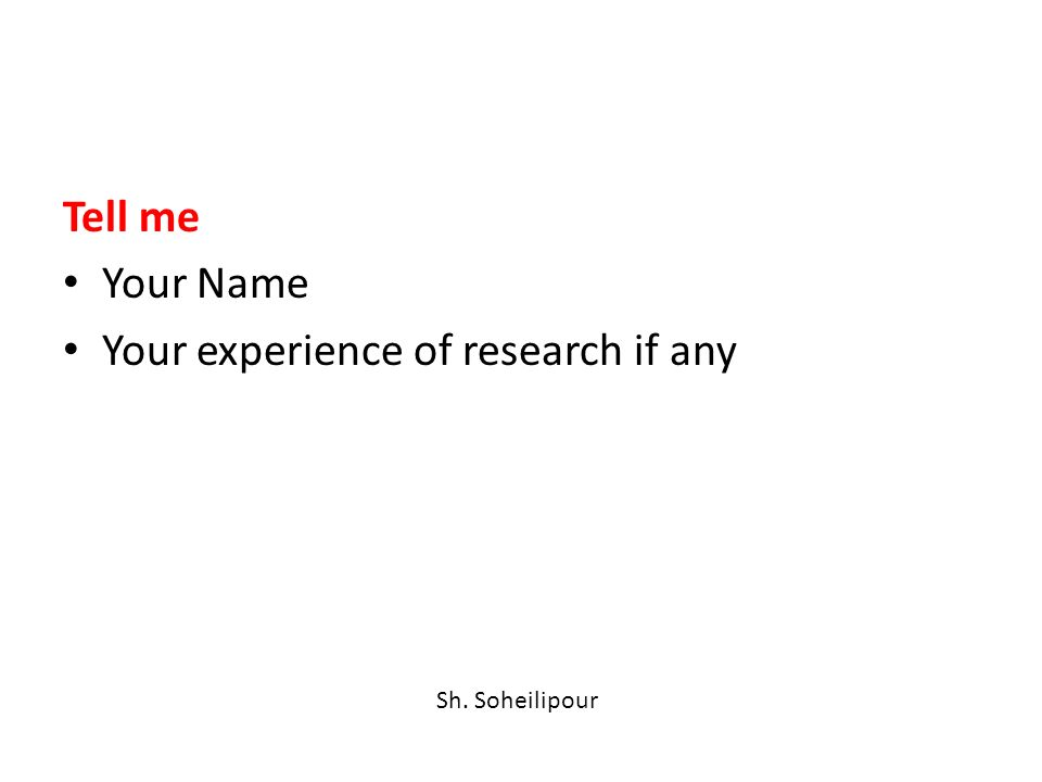 Tell me Your Name Your experience of research if any Sh. Soheilipour