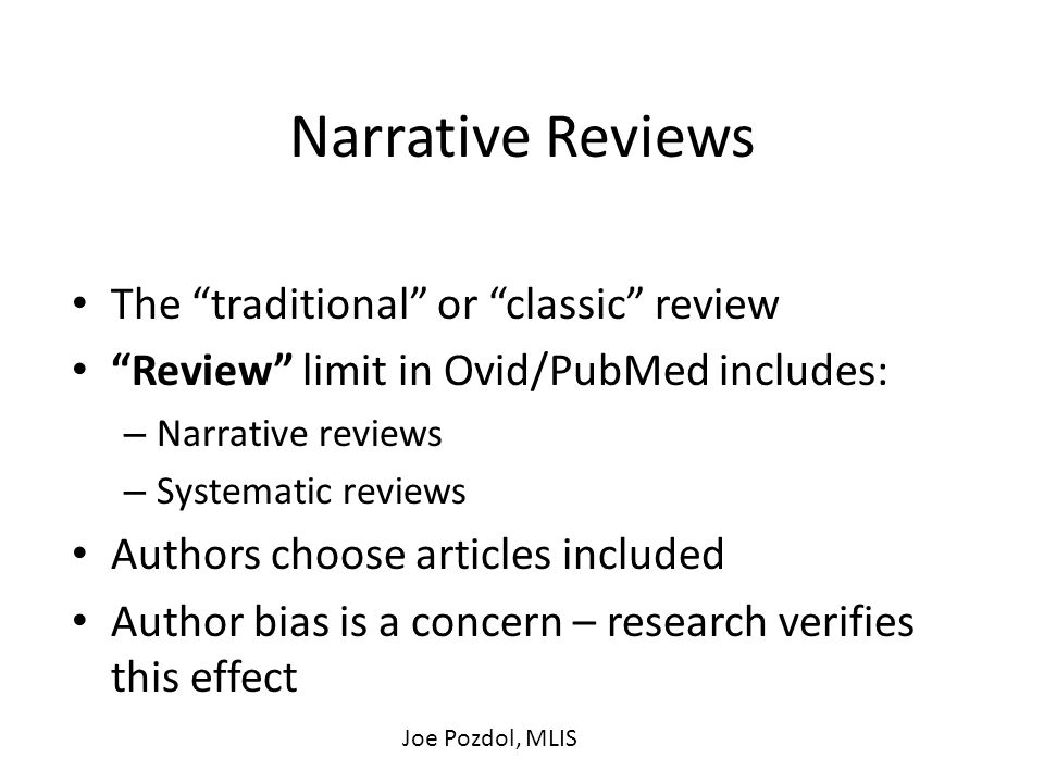 Narrative Reviews The traditional or classic review Review limit in Ovid/PubMed includes: – Narrative reviews – Systematic reviews Authors choose articles included Author bias is a concern – research verifies this effect Joe Pozdol, MLIS
