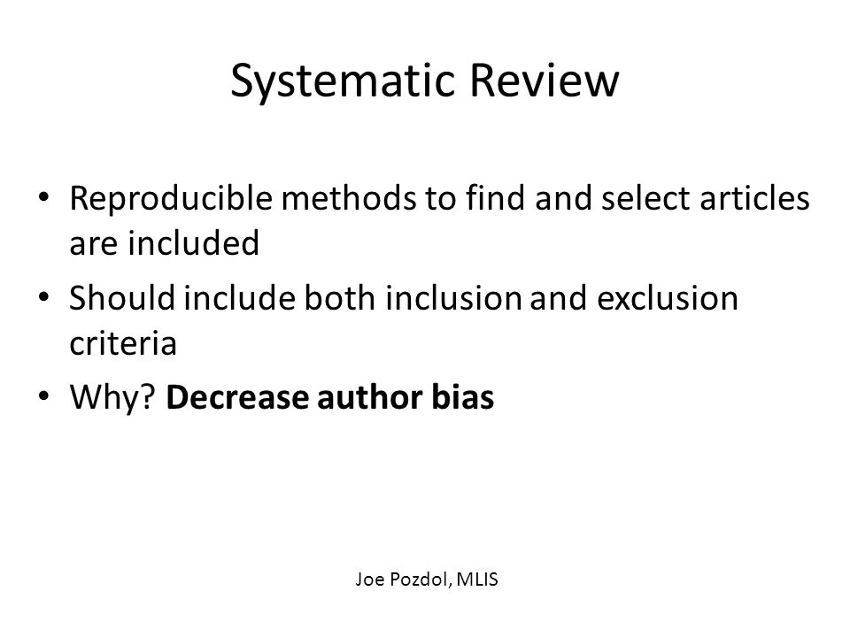 Systematic Review Reproducible methods to find and select articles are included Should include both inclusion and exclusion criteria Why.