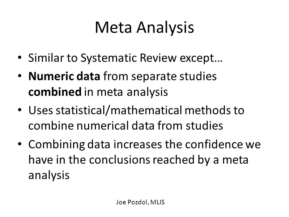 Meta Analysis Similar to Systematic Review except… Numeric data from separate studies combined in meta analysis Uses statistical/mathematical methods to combine numerical data from studies Combining data increases the confidence we have in the conclusions reached by a meta analysis Joe Pozdol, MLIS