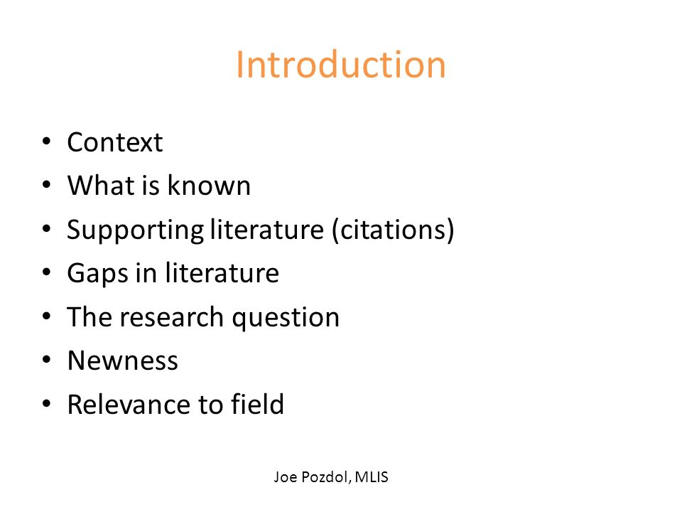 Introduction Context What is known Supporting literature (citations) Gaps in literature The research question Newness Relevance to field Joe Pozdol, MLIS