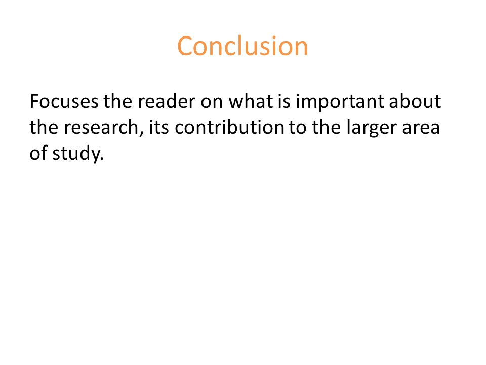 Conclusion Focuses the reader on what is important about the research, its contribution to the larger area of study.