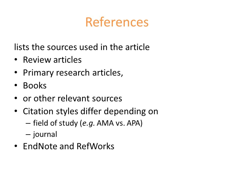 References lists the sources used in the article Review articles Primary research articles, Books or other relevant sources Citation styles differ depending on – field of study (e.g.