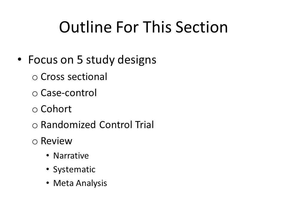 Outline For This Section Focus on 5 study designs o Cross sectional o Case-control o Cohort o Randomized Control Trial o Review Narrative Systematic Meta Analysis