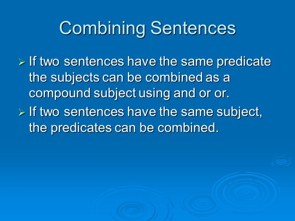 Combining Sentences  If two sentences have the same predicate the subjects can be combined as a compound subject using and or or.