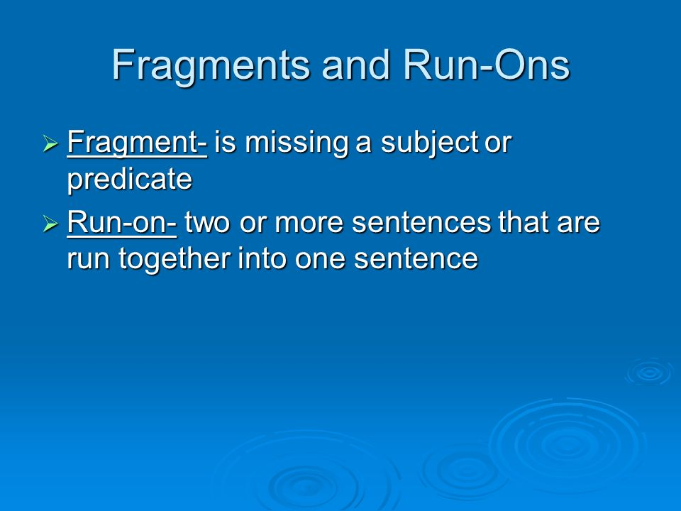 Fragments and Run-Ons  Fragment- is missing a subject or predicate  Run-on- two or more sentences that are run together into one sentence