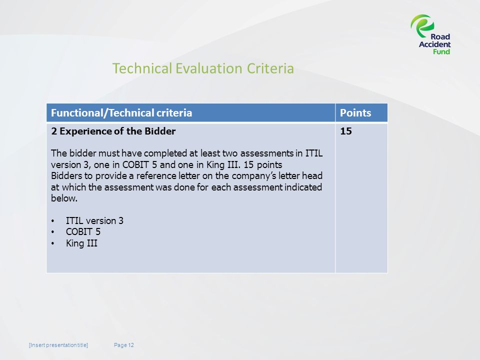 Page 12[Insert presentation title] Technical Evaluation Criteria Functional/Technical criteriaPoints 2 Experience of the Bidder The bidder must have completed at least two assessments in ITIL version 3, one in COBIT 5 and one in King III.