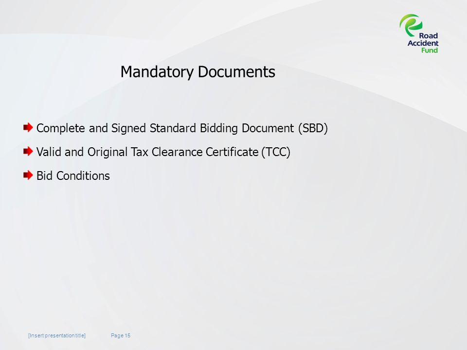 Page 15[Insert presentation title] Mandatory Documents Complete and Signed Standard Bidding Document (SBD) Valid and Original Tax Clearance Certificate (TCC) Bid Conditions