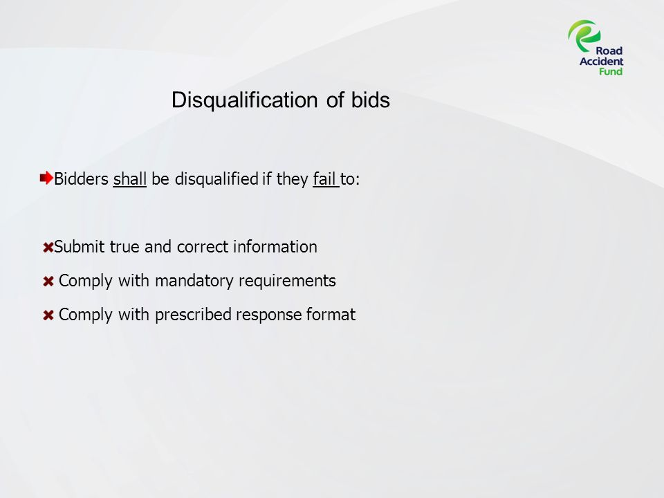 Disqualification of bids Bidders shall be disqualified if they fail to: Submit true and correct information Comply with mandatory requirements Comply with prescribed response format