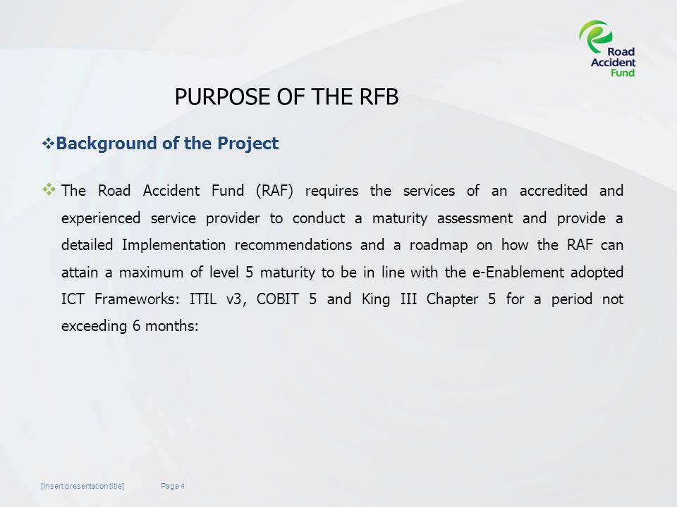 Page 4[Insert presentation title] PURPOSE OF THE RFB  The Road Accident Fund (RAF) requires the services of an accredited and experienced service provider to conduct a maturity assessment and provide a detailed Implementation recommendations and a roadmap on how the RAF can attain a maximum of level 5 maturity to be in line with the e-Enablement adopted ICT Frameworks: ITIL v3, COBIT 5 and King III Chapter 5 for a period not exceeding 6 months:  Background of the Project