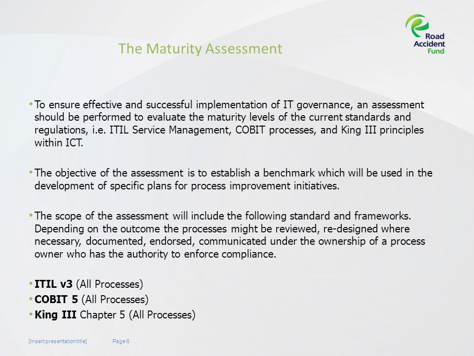 Page 6[Insert presentation title] The Maturity Assessment To ensure effective and successful implementation of IT governance, an assessment should be performed to evaluate the maturity levels of the current standards and regulations, i.e.
