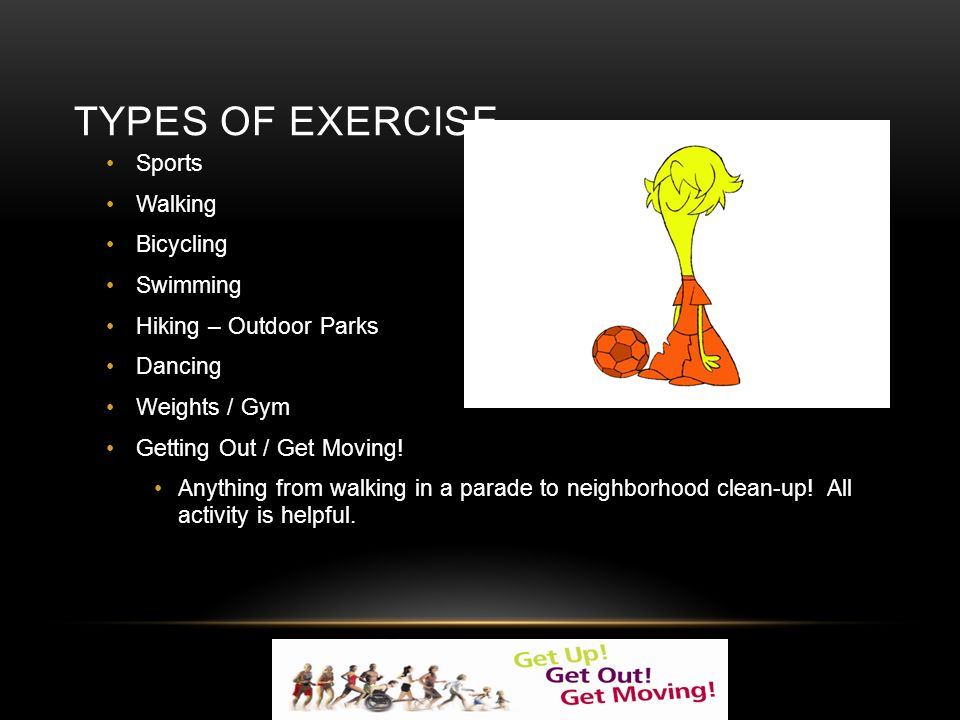 TYPES OF EXERCISE Sports Walking Bicycling Swimming Hiking – Outdoor Parks Dancing Weights / Gym Getting Out / Get Moving.