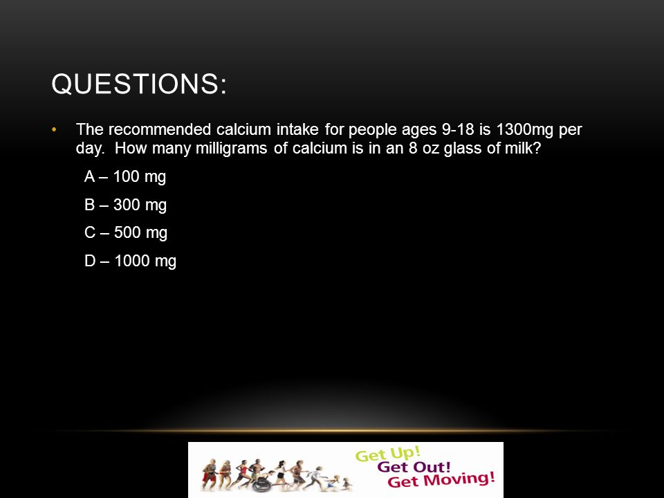 QUESTIONS: The recommended calcium intake for people ages 9-18 is 1300mg per day.