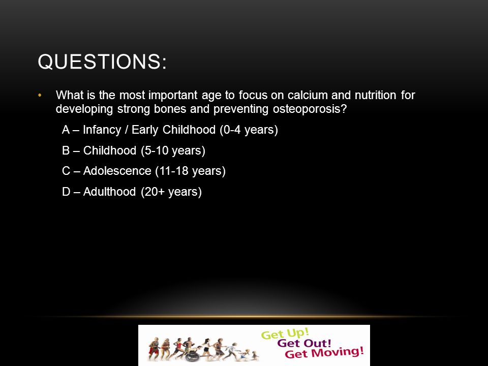 QUESTIONS: What is the most important age to focus on calcium and nutrition for developing strong bones and preventing osteoporosis.