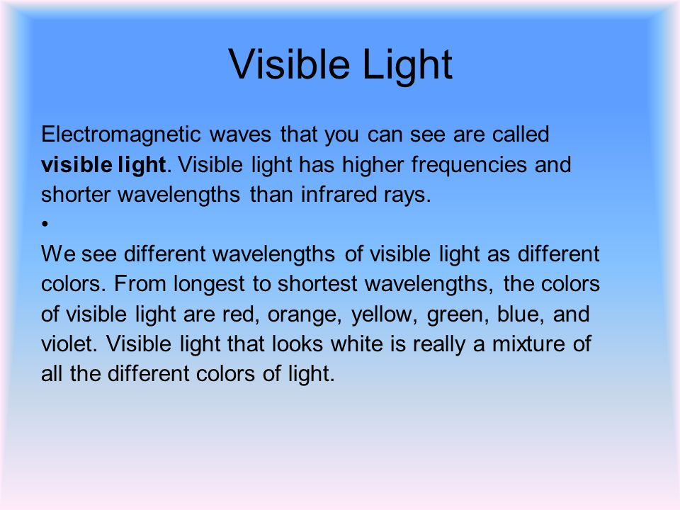 Visible Light Electromagnetic waves that you can see are called visible light.