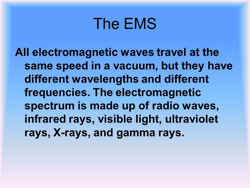 The EMS All electromagnetic waves travel at the same speed in a vacuum, but they have different wavelengths and different frequencies.