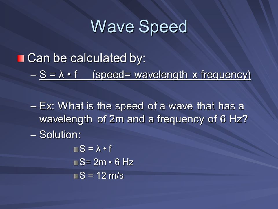 Wave Speed Can be calculated by: –S = λ f (speed= wavelength x frequency) –Ex: What is the speed of a wave that has a wavelength of 2m and a frequency of 6 Hz.