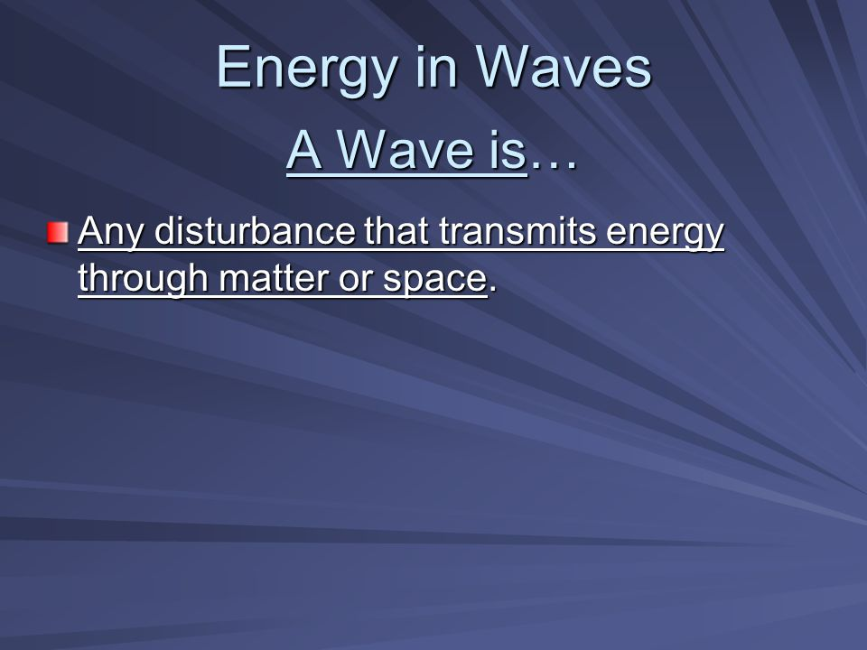 A Wave is… Any disturbance that transmits energy through matter or space. Energy in Waves