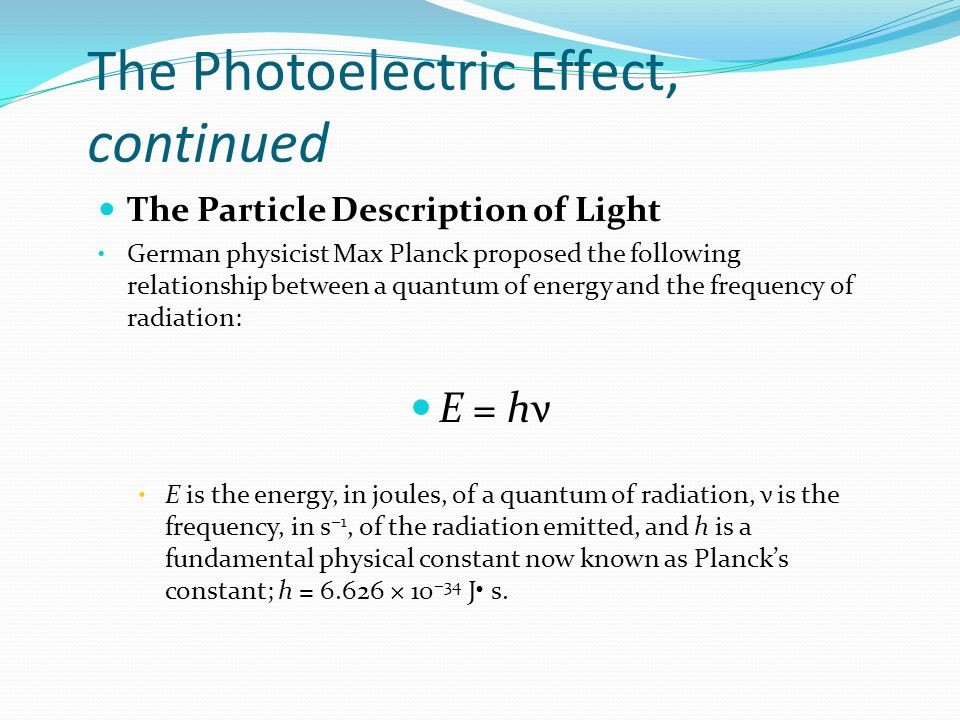The Photoelectric Effect, continued The Particle Description of Light German physicist Max Planck proposed the following relationship between a quantum of energy and the frequency of radiation: E = hν E is the energy, in joules, of a quantum of radiation, ν is the frequency, in s −1, of the radiation emitted, and h is a fundamental physical constant now known as Planck's constant; h = × 10 −34 J s.