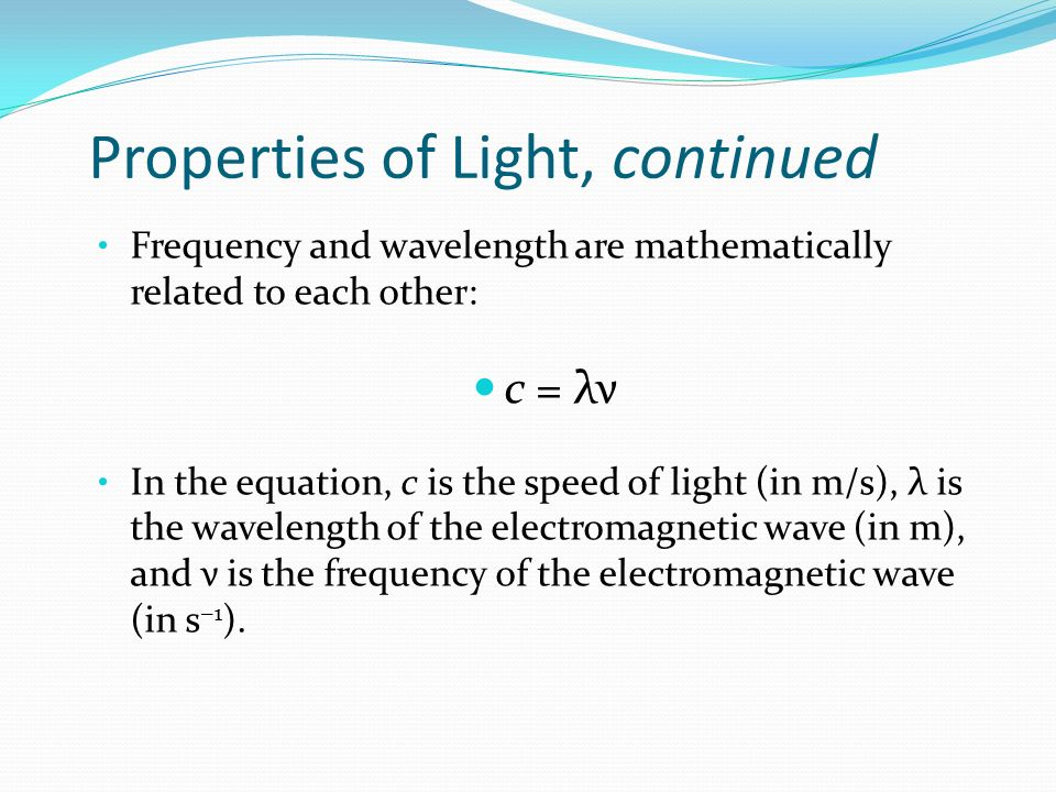 Properties of Light, continued Frequency and wavelength are mathematically related to each other: c = λν In the equation, c is the speed of light (in m/s), λ is the wavelength of the electromagnetic wave (in m), and ν is the frequency of the electromagnetic wave (in s −1 ).