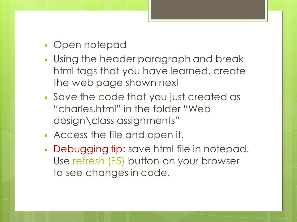  Open notepad  Using the header paragraph and break html tags that you have learned, create the web page shown next  Save the code that you just created as charles.html in the folder Web design\class assignments  Access the file and open it.