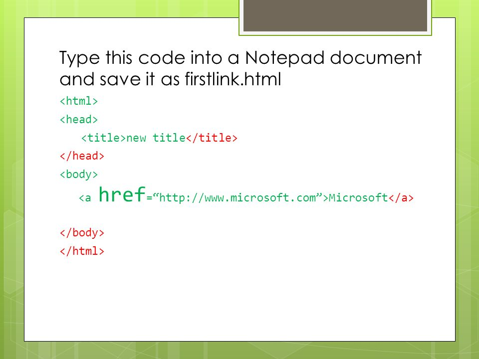Type this code into a Notepad document and save it as firstlink.html new title Microsoft